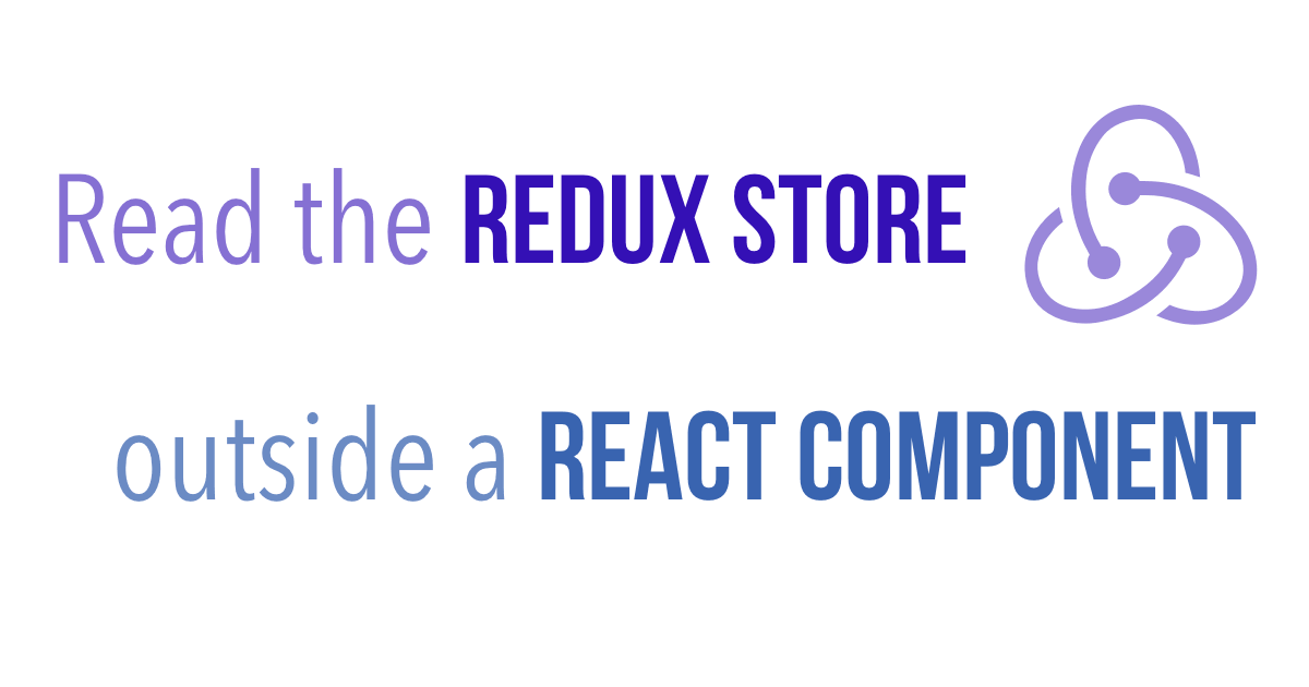 Access the Redux Store Outside a React Component