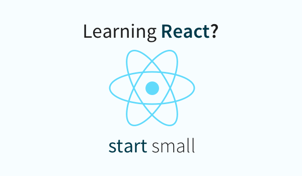Learning React? Start Small.