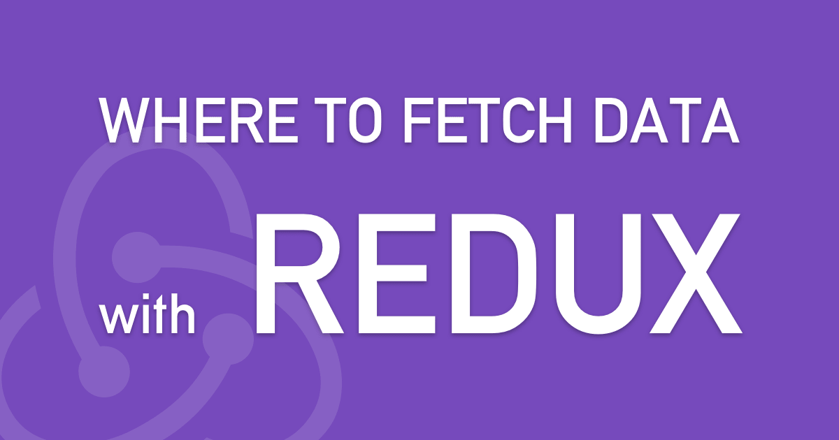 Where and When to Fetch Data With Redux